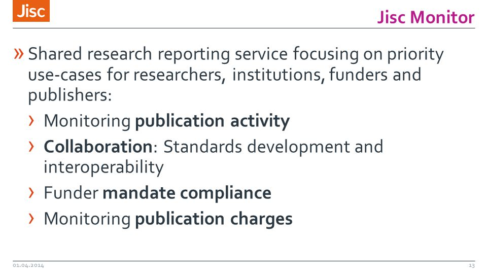 Jisc Monitor 01.04.201413 » Shared research reporting service focusing on priority use-cases for researchers, institutions, funders and publishers: › Monitoring publication activity › Collaboration: Standards development and interoperability › Funder mandate compliance › Monitoring publication charges