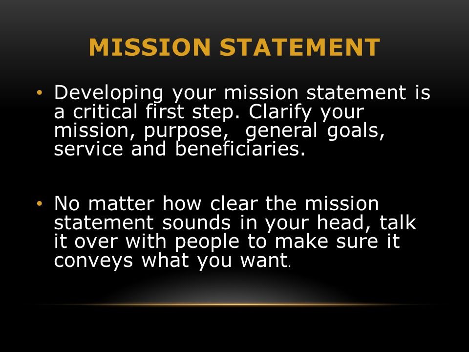 MISSION STATEMENT Developing your mission statement is a critical first step. Clarify your mission, purpose, general goals, service and beneficiaries.