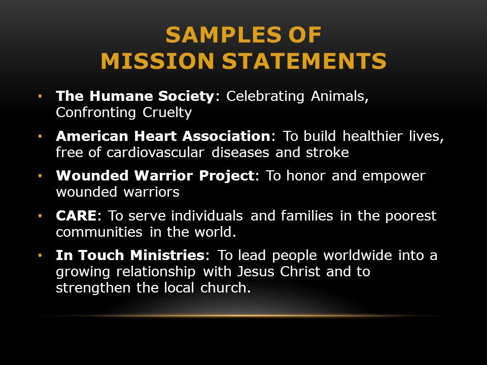 SAMPLES OF MISSION STATEMENTS The Humane Society: Celebrating Animals, Confronting Cruelty American Heart Association: To build healthier lives, free of cardiovascular diseases and stroke Wounded Warrior Project: To honor and empower wounded warriors CARE: To serve individuals and families in the poorest communities in the world.