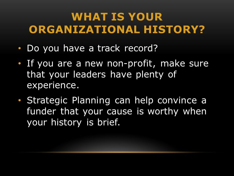 WHAT IS YOUR ORGANIZATIONAL HISTORY? Do you have a track record? If you are a new non-profit, make sure that your leaders have plenty of experience. S