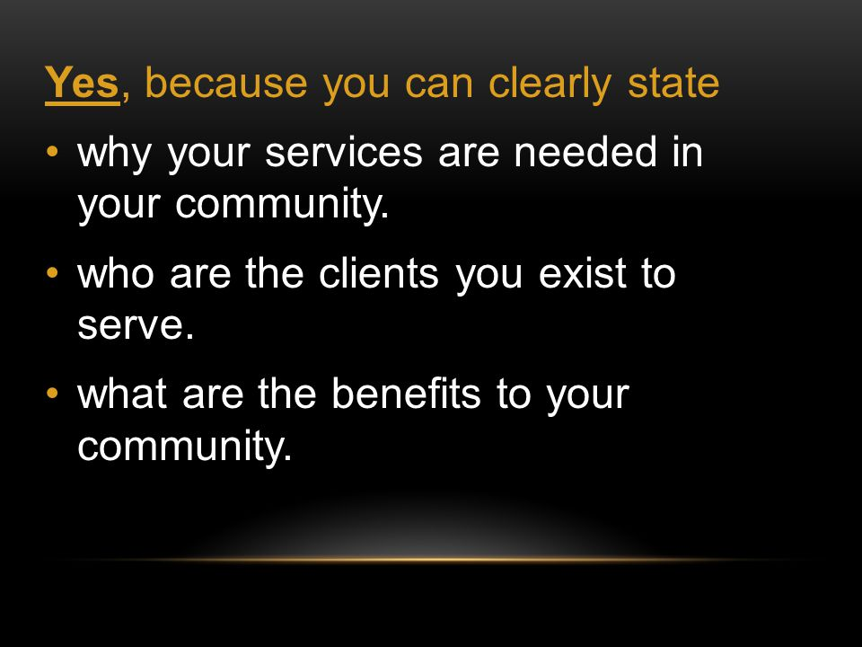 Yes, because you can clearly state why your services are needed in your community.
