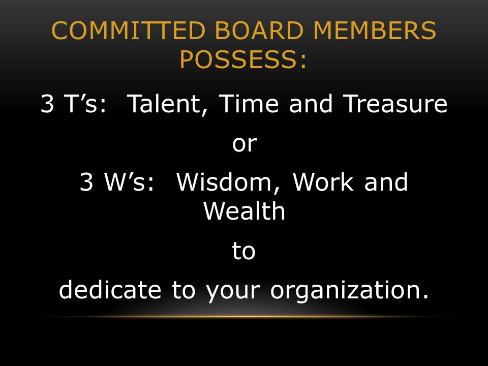 COMMITTED BOARD MEMBERS POSSESS: 3 T's: Talent, Time and Treasure or 3 W's: Wisdom, Work and Wealth to dedicate to your organization.