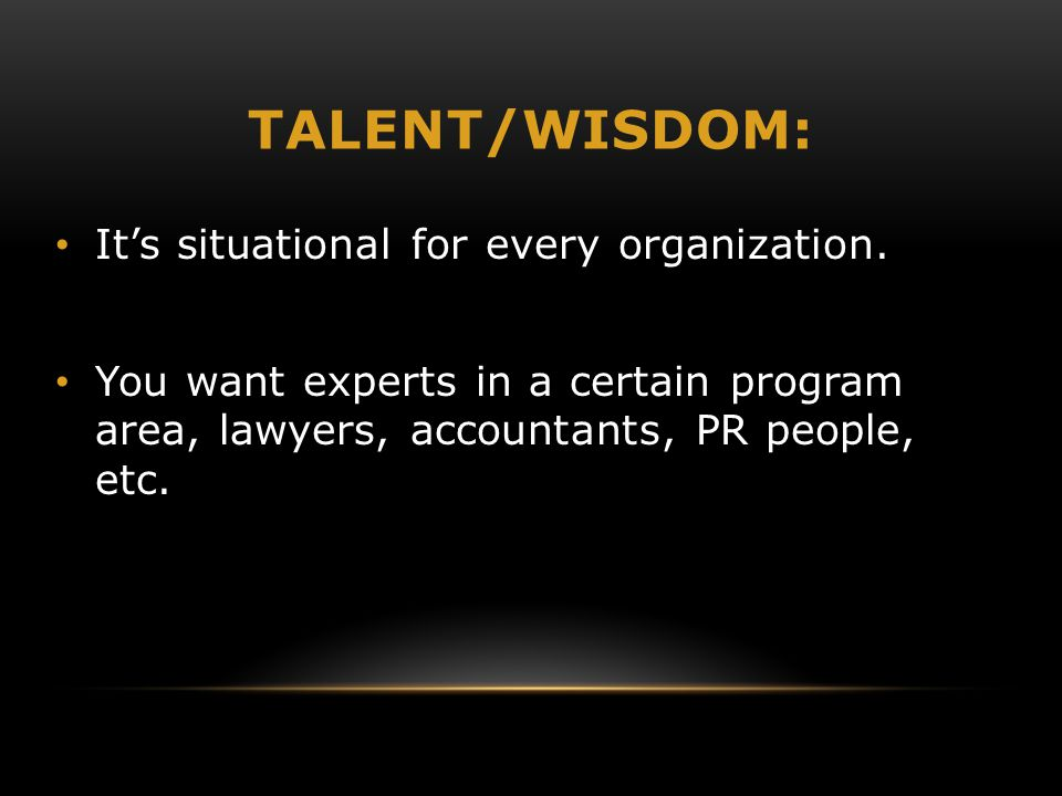 TALENT/WISDOM: It's situational for every organization. You want experts in a certain program area, lawyers, accountants, PR people, etc.