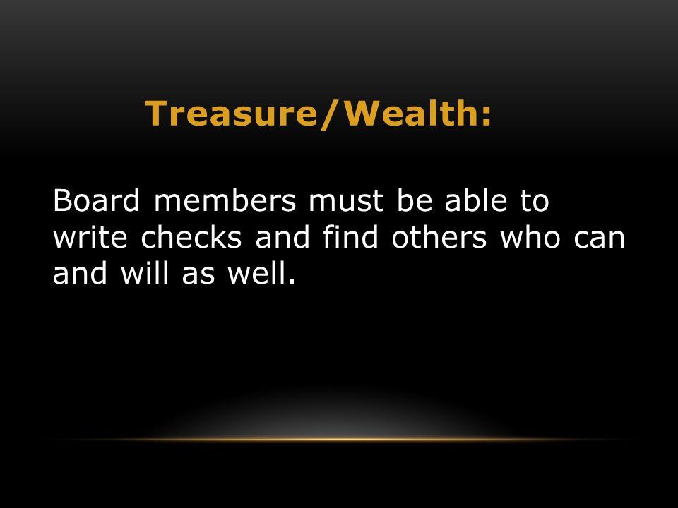 Treasure/Wealth: Board members must be able to write checks and find others who can and will as well.