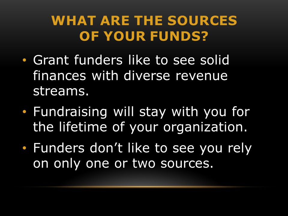 WHAT ARE THE SOURCES OF YOUR FUNDS.