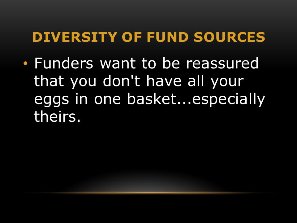 DIVERSITY OF FUND SOURCES Funders want to be reassured that you don't have all your eggs in one basket...especially theirs.
