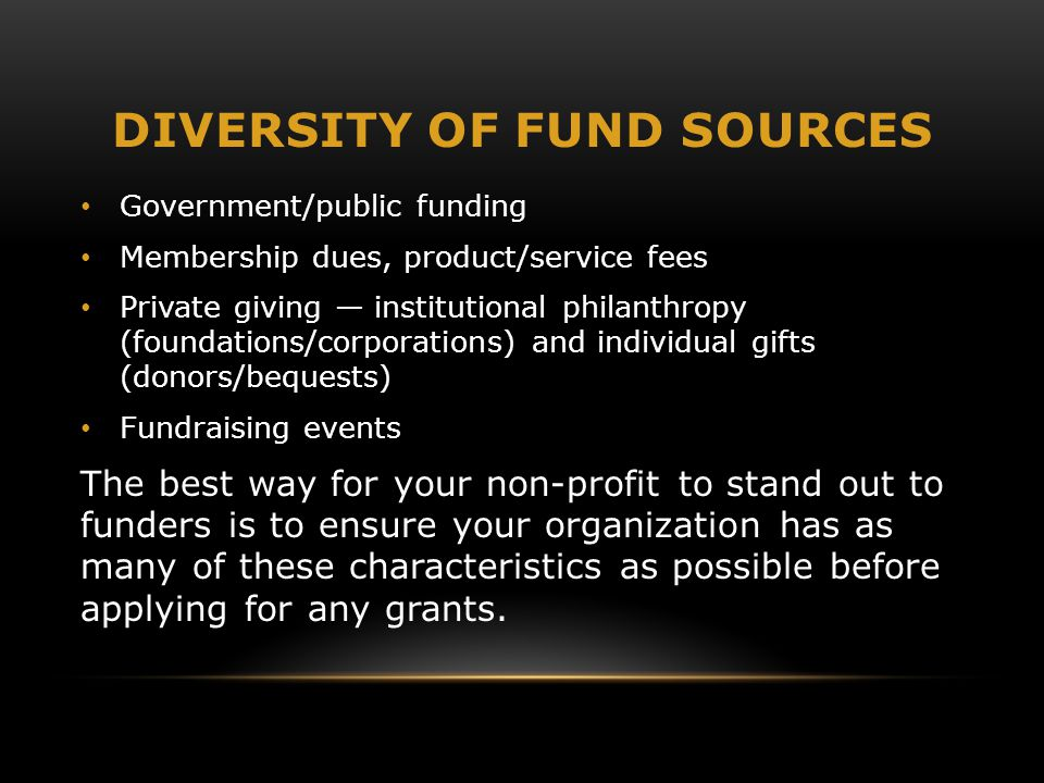 DIVERSITY OF FUND SOURCES Government/public funding Membership dues, product/service fees Private giving — institutional philanthropy (foundations/corporations) and individual gifts (donors/bequests) Fundraising events The best way for your non-profit to stand out to funders is to ensure your organization has as many of these characteristics as possible before applying for any grants.