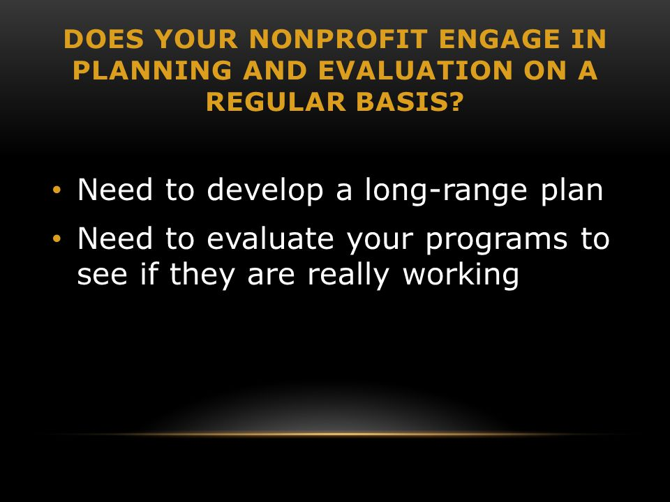 DOES YOUR NONPROFIT ENGAGE IN PLANNING AND EVALUATION ON A REGULAR BASIS? Need to develop a long-range plan Need to evaluate your programs to see if t