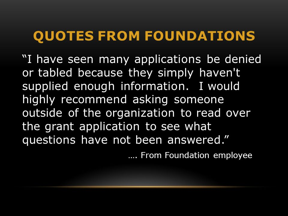"""QUOTES FROM FOUNDATIONS """"I have seen many applications be denied or tabled because they simply haven't supplied enough information. I would highly rec"""