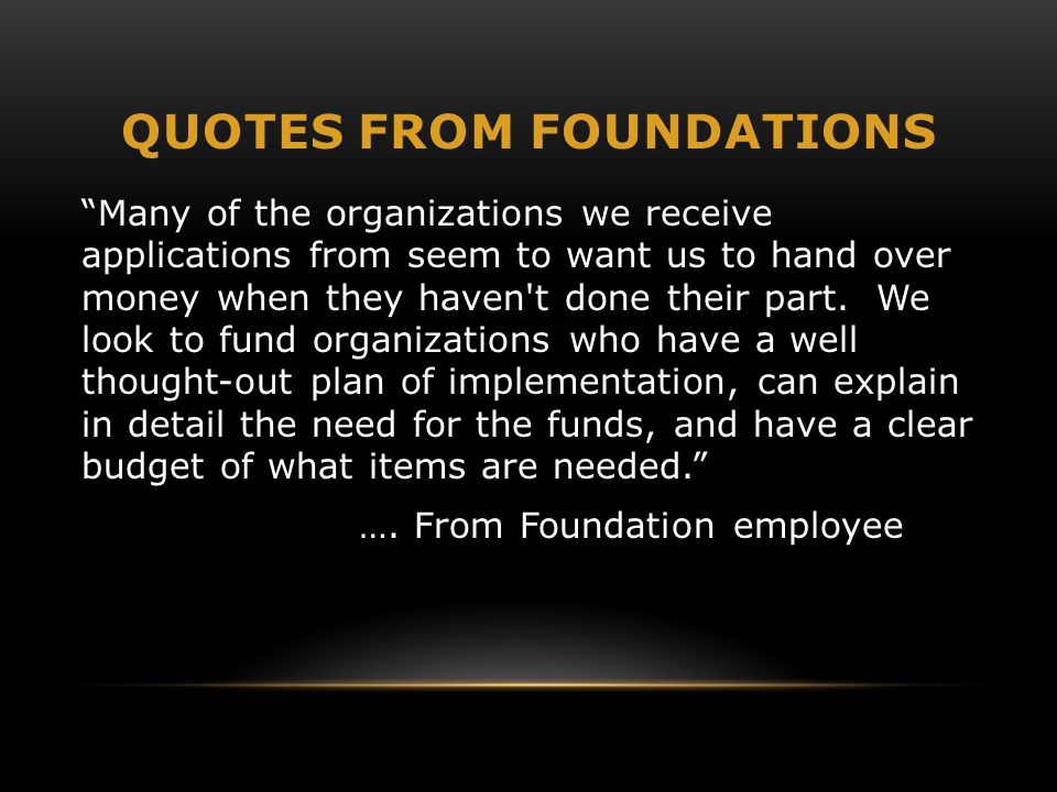 """QUOTES FROM FOUNDATIONS """"Many of the organizations we receive applications from seem to want us to hand over money when they haven't done their part."""