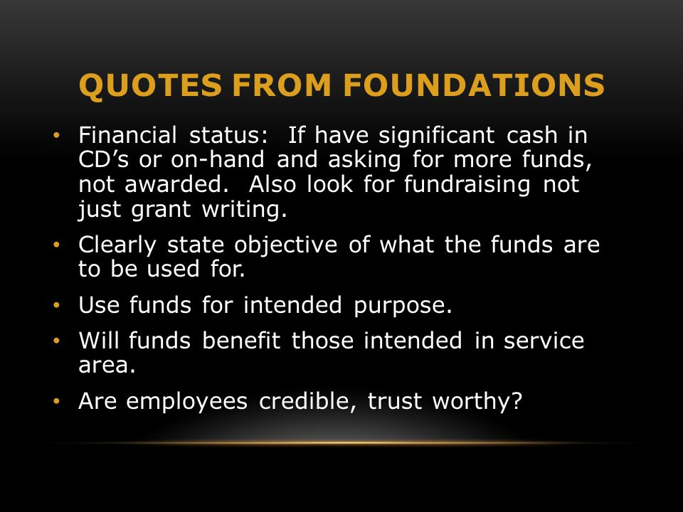 QUOTES FROM FOUNDATIONS Financial status: If have significant cash in CD's or on-hand and asking for more funds, not awarded.