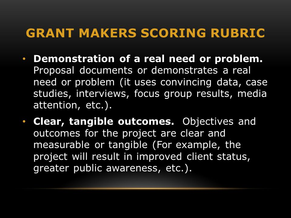 GRANT MAKERS SCORING RUBRIC Demonstration of a real need or problem. Proposal documents or demonstrates a real need or problem (it uses convincing dat