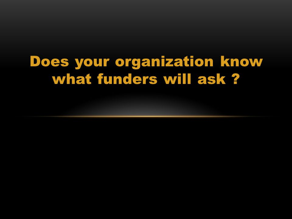 Does your organization know what funders will ask