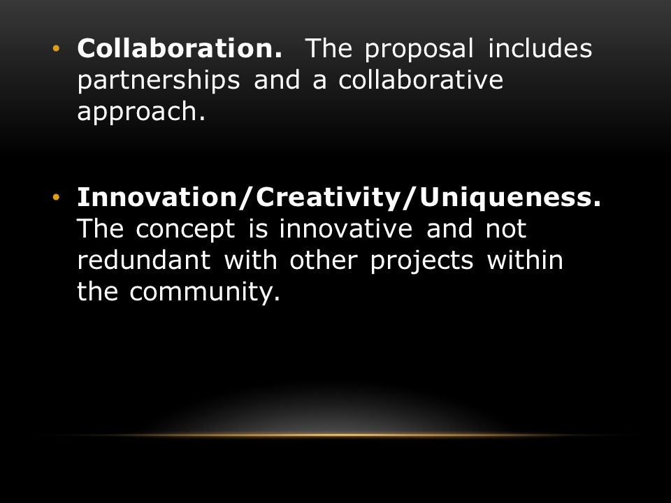Collaboration. The proposal includes partnerships and a collaborative approach. Innovation/Creativity/Uniqueness. The concept is innovative and not re