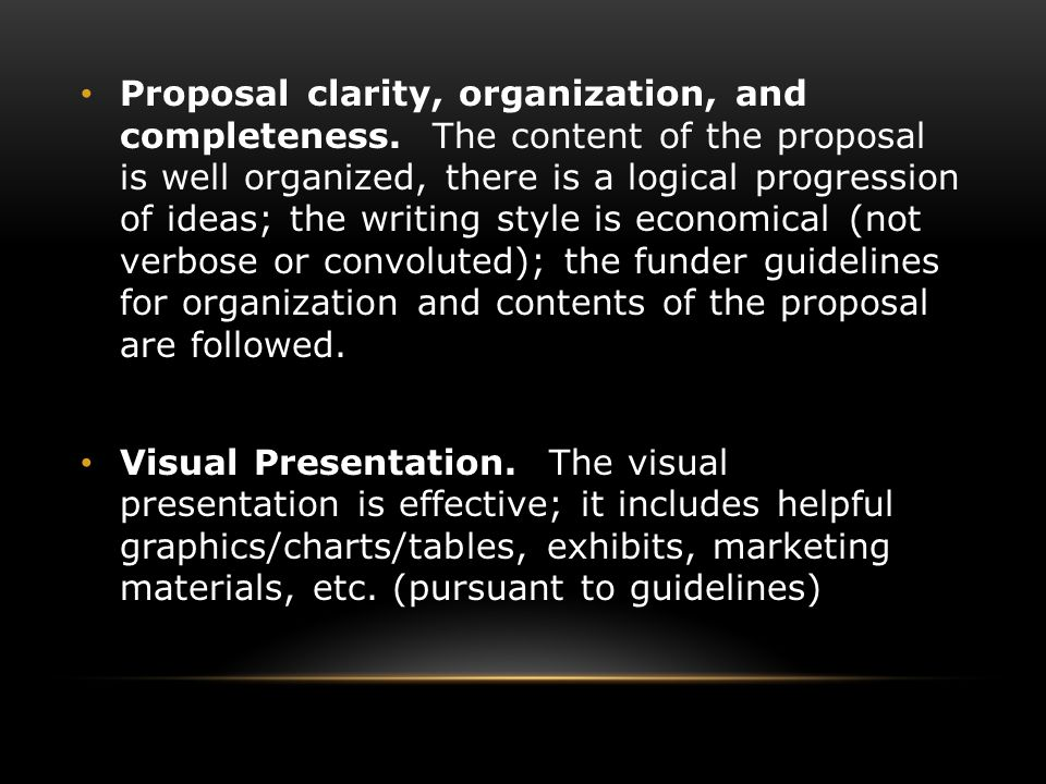 Proposal clarity, organization, and completeness. The content of the proposal is well organized, there is a logical progression of ideas; the writing