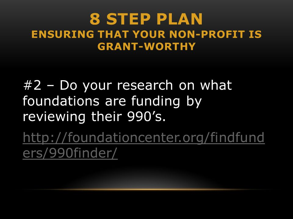 8 STEP PLAN ENSURING THAT YOUR NON-PROFIT IS GRANT-WORTHY #2 – Do your research on what foundations are funding by reviewing their 990's. http://found