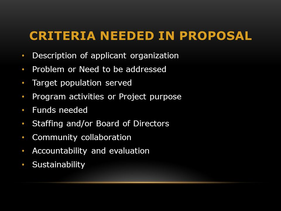 CRITERIA NEEDED IN PROPOSAL Description of applicant organization Problem or Need to be addressed Target population served Program activities or Project purpose Funds needed Staffing and/or Board of Directors Community collaboration Accountability and evaluation Sustainability