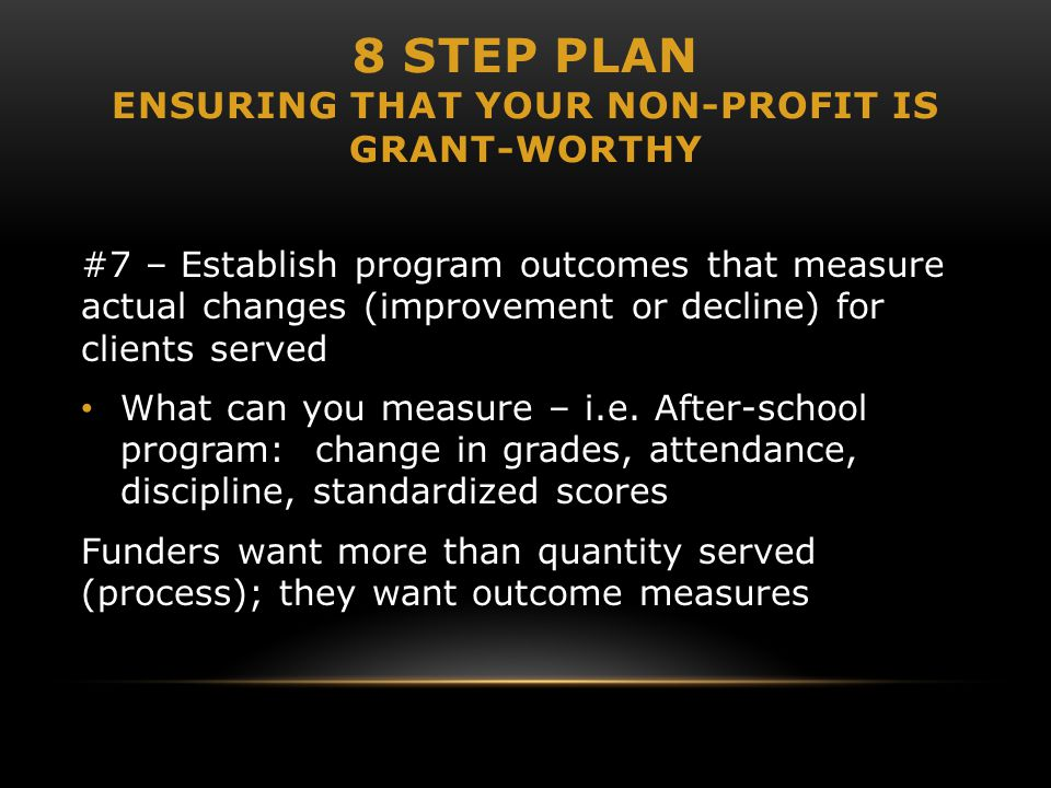 8 STEP PLAN ENSURING THAT YOUR NON-PROFIT IS GRANT-WORTHY #7 – Establish program outcomes that measure actual changes (improvement or decline) for clients served What can you measure – i.e.