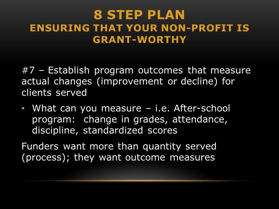 8 STEP PLAN ENSURING THAT YOUR NON-PROFIT IS GRANT-WORTHY #7 – Establish program outcomes that measure actual changes (improvement or decline) for cli