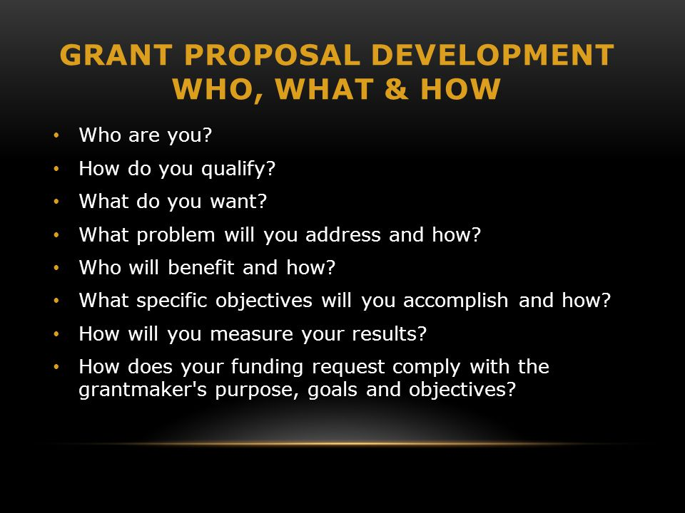 GRANT PROPOSAL DEVELOPMENT WHO, WHAT & HOW Who are you? How do you qualify? What do you want? What problem will you address and how? Who will benefit