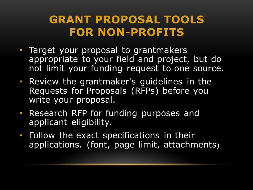 GRANT PROPOSAL TOOLS FOR NON-PROFITS Target your proposal to grantmakers appropriate to your field and project, but do not limit your funding request to one source.