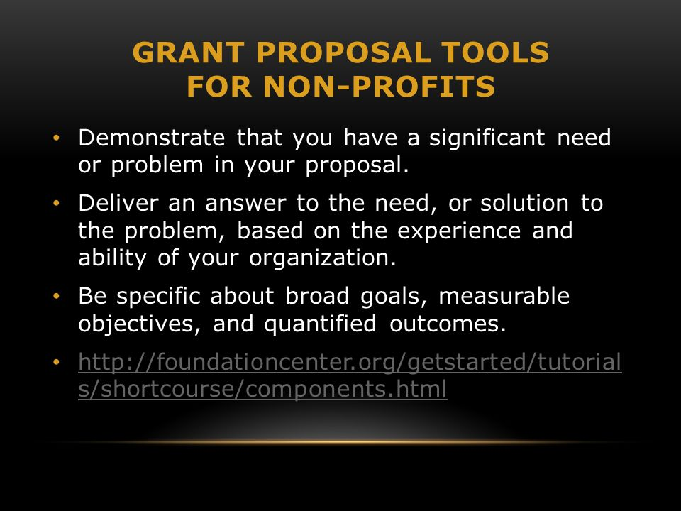 GRANT PROPOSAL TOOLS FOR NON-PROFITS Demonstrate that you have a significant need or problem in your proposal. Deliver an answer to the need, or solut