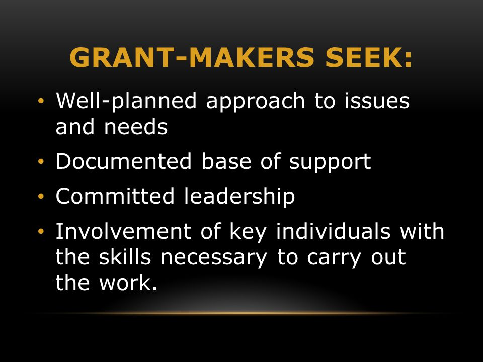 GRANT-MAKERS SEEK: Well-planned approach to issues and needs Documented base of support Committed leadership Involvement of key individuals with the s