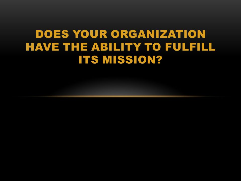 DOES YOUR ORGANIZATION HAVE THE ABILITY TO FULFILL ITS MISSION?