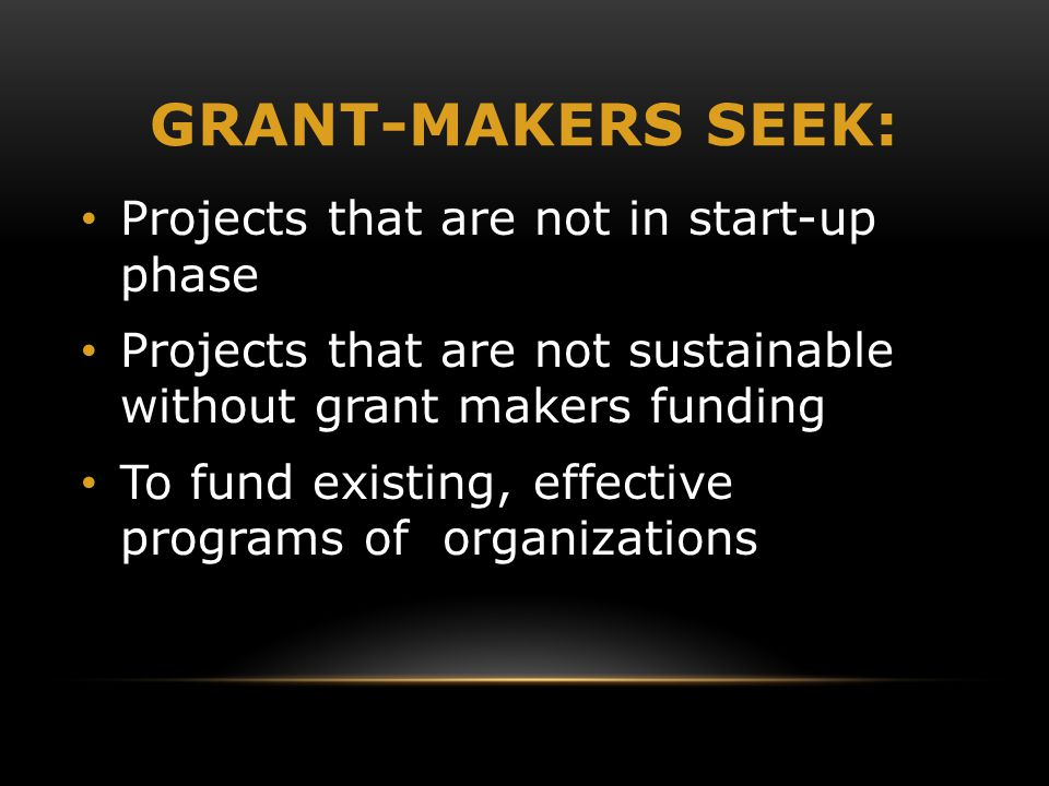GRANT-MAKERS SEEK: Projects that are not in start-up phase Projects that are not sustainable without grant makers funding To fund existing, effective programs of organizations