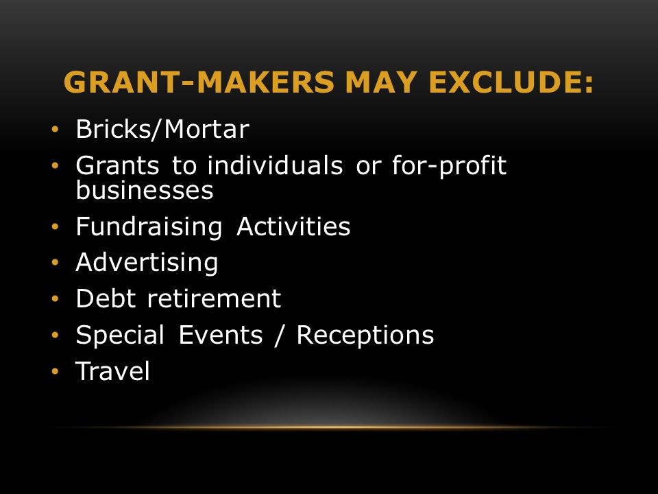 GRANT-MAKERS MAY EXCLUDE: Bricks/Mortar Grants to individuals or for-profit businesses Fundraising Activities Advertising Debt retirement Special Events / Receptions Travel