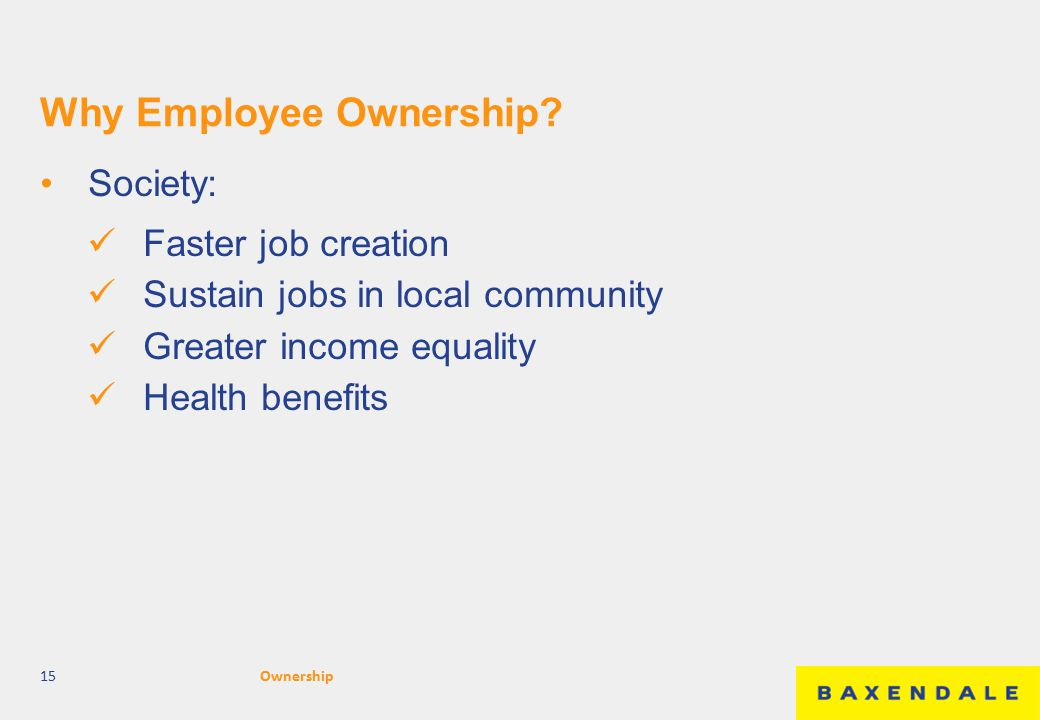 Why Employee Ownership? Society: Faster job creation Sustain jobs in local community Greater income equality Health benefits 15Ownership