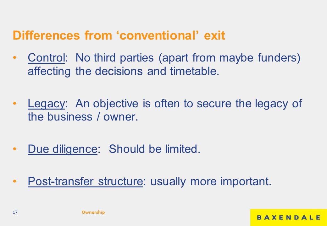 Differences from 'conventional' exit Control: No third parties (apart from maybe funders) affecting the decisions and timetable. Legacy: An objective