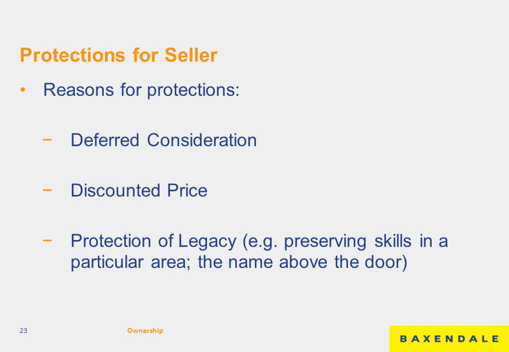 Protections for Seller Reasons for protections: −Deferred Consideration −Discounted Price −Protection of Legacy (e.g. preserving skills in a particula