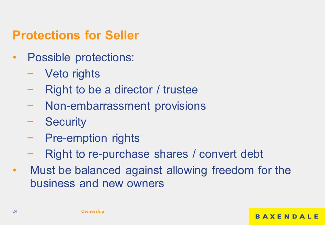 Protections for Seller Possible protections: −Veto rights −Right to be a director / trustee −Non-embarrassment provisions −Security −Pre-emption rights −Right to re-purchase shares / convert debt Must be balanced against allowing freedom for the business and new owners 24Ownership