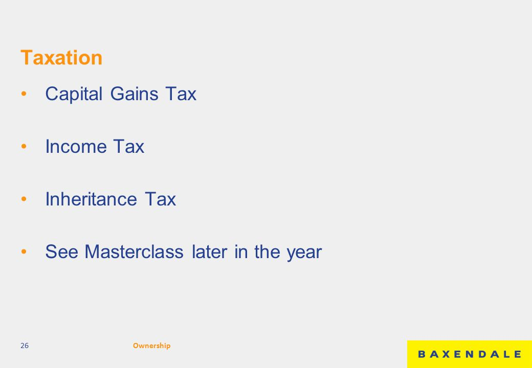 Taxation Capital Gains Tax Income Tax Inheritance Tax See Masterclass later in the year 26Ownership
