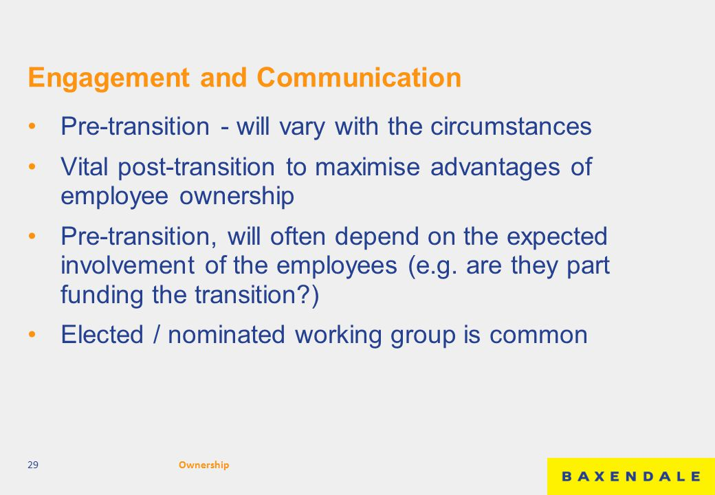 Engagement and Communication Pre-transition - will vary with the circumstances Vital post-transition to maximise advantages of employee ownership Pre-transition, will often depend on the expected involvement of the employees (e.g.