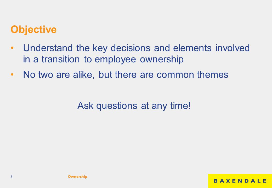 Objective Understand the key decisions and elements involved in a transition to employee ownership No two are alike, but there are common themes Ask q
