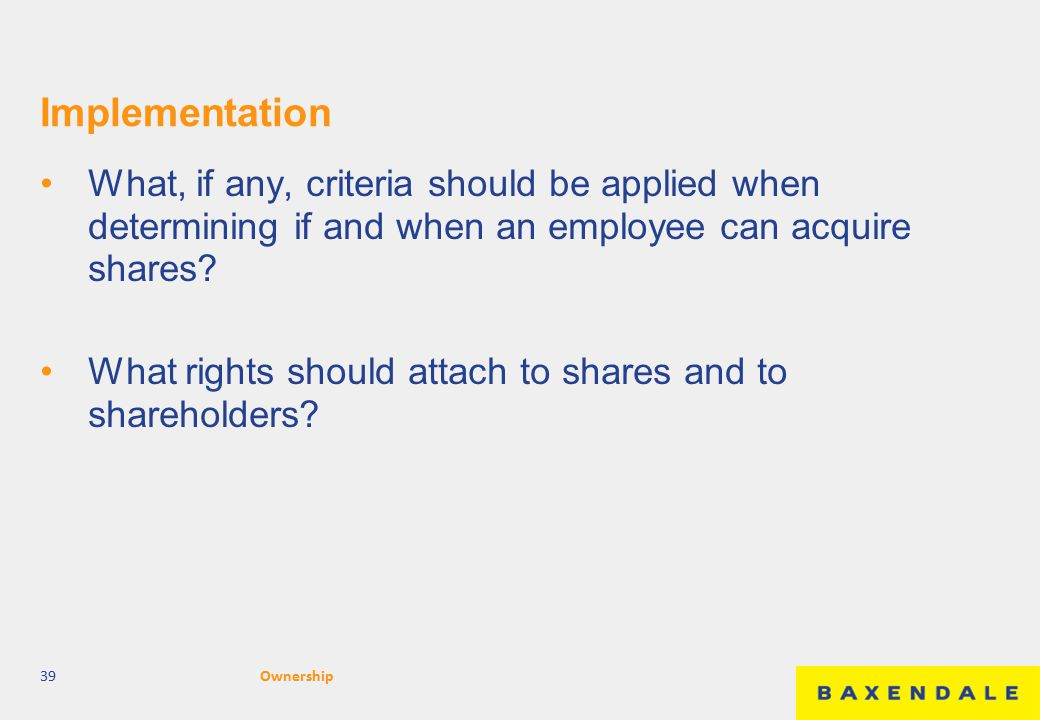 Implementation What, if any, criteria should be applied when determining if and when an employee can acquire shares? What rights should attach to shar