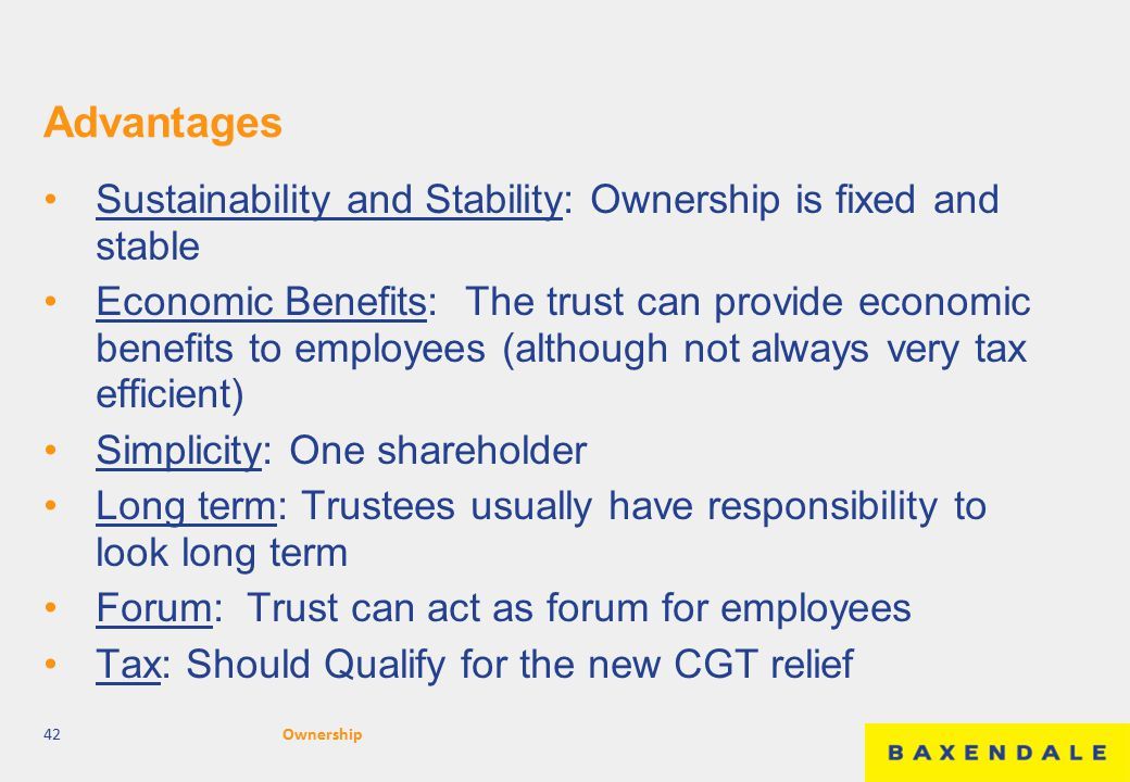 Advantages Sustainability and Stability: Ownership is fixed and stable Economic Benefits: The trust can provide economic benefits to employees (although not always very tax efficient) Simplicity: One shareholder Long term: Trustees usually have responsibility to look long term Forum: Trust can act as forum for employees Tax: Should Qualify for the new CGT relief 42Ownership