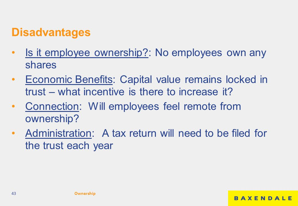 Disadvantages Is it employee ownership?: No employees own any shares Economic Benefits: Capital value remains locked in trust – what incentive is there to increase it.