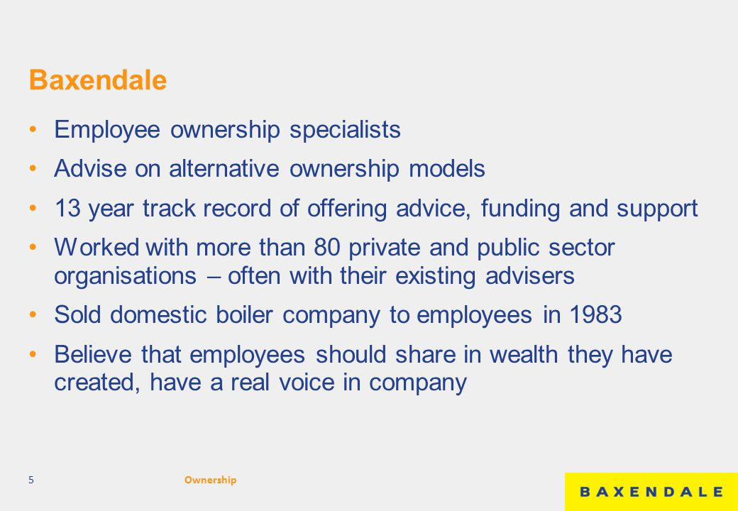 Baxendale Employee ownership specialists Advise on alternative ownership models 13 year track record of offering advice, funding and support Worked wi