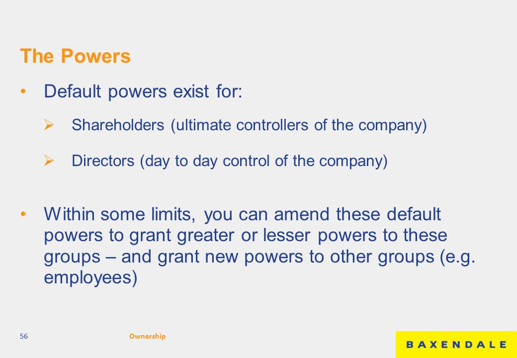 The Powers Default powers exist for:  Shareholders (ultimate controllers of the company)  Directors (day to day control of the company) Within some limits, you can amend these default powers to grant greater or lesser powers to these groups – and grant new powers to other groups (e.g.