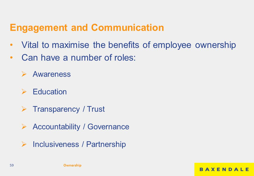 Engagement and Communication Vital to maximise the benefits of employee ownership Can have a number of roles:  Awareness  Education  Transparency / Trust  Accountability / Governance  Inclusiveness / Partnership 59Ownership
