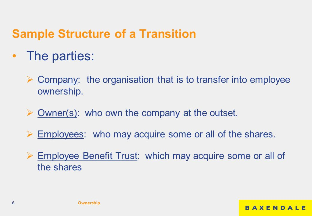 Sample Structure of a Transition The parties:  Company: the organisation that is to transfer into employee ownership.  Owner(s): who own the company