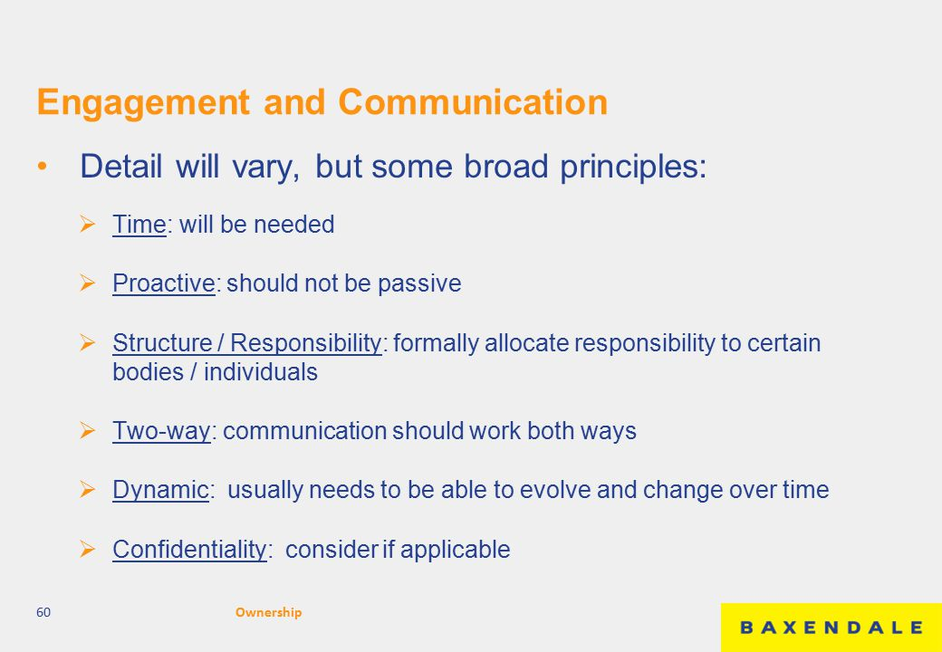 Engagement and Communication Detail will vary, but some broad principles:  Time: will be needed  Proactive: should not be passive  Structure / Responsibility: formally allocate responsibility to certain bodies / individuals  Two-way: communication should work both ways  Dynamic: usually needs to be able to evolve and change over time  Confidentiality: consider if applicable 60Ownership
