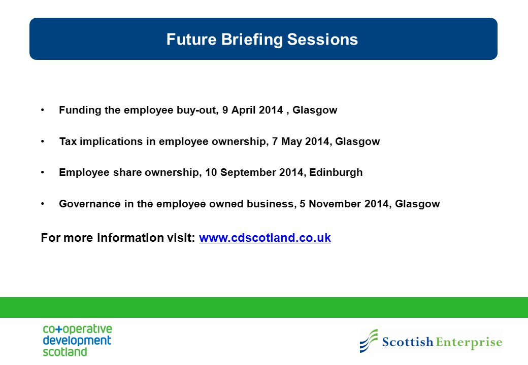 Future Briefing Sessions Funding the employee buy-out, 9 April 2014, Glasgow Tax implications in employee ownership, 7 May 2014, Glasgow Employee shar