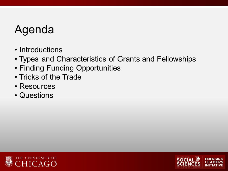 Agenda Introductions Types and Characteristics of Grants and Fellowships Finding Funding Opportunities Tricks of the Trade Resources Questions