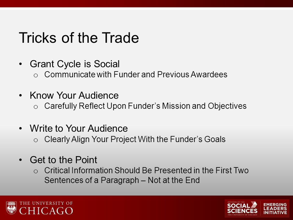 Tricks of the Trade Grant Cycle is Social o Communicate with Funder and Previous Awardees Know Your Audience o Carefully Reflect Upon Funder's Mission and Objectives Write to Your Audience o Clearly Align Your Project With the Funder's Goals Get to the Point o Critical Information Should Be Presented in the First Two Sentences of a Paragraph – Not at the End