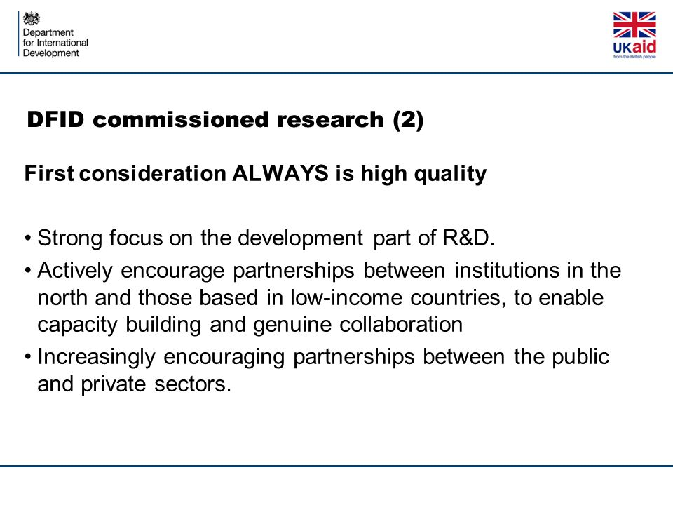 DFID commissioned research (2) First consideration ALWAYS is high quality Strong focus on the development part of R&D. Actively encourage partnerships