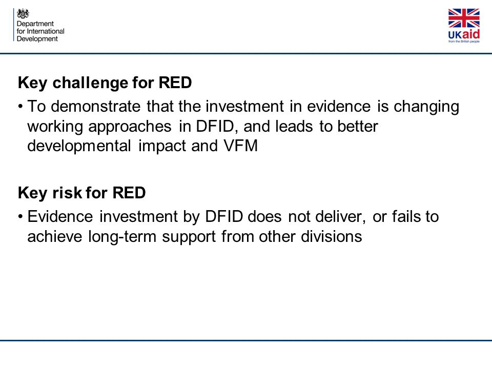 Key challenge for RED To demonstrate that the investment in evidence is changing working approaches in DFID, and leads to better developmental impact